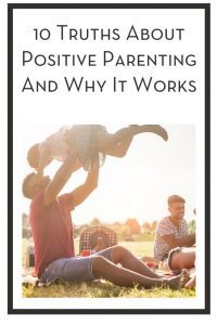 10 Truths About Positive Parenting And Why It Works PIN